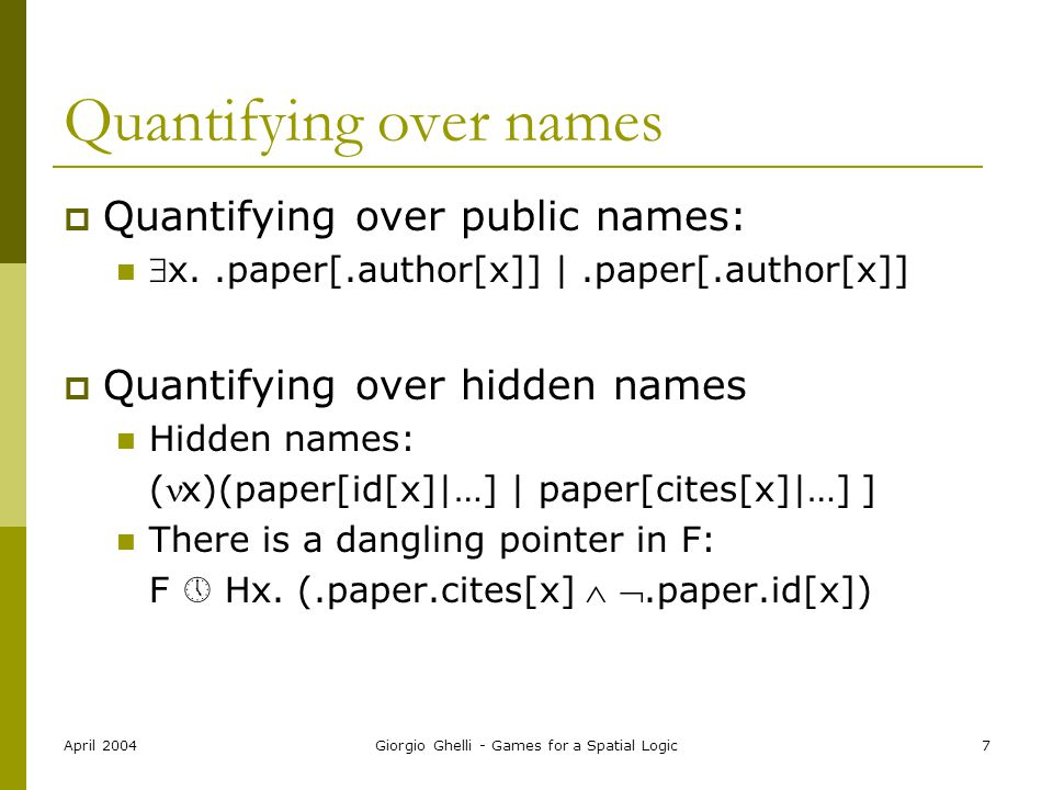 April 2004Giorgio Ghelli - Games for a Spatial Logic7 Quantifying over names  Quantifying over public names: x..paper[.author[x]] |.paper[.author[x]]  Quantifying over hidden names Hidden names: (x)(paper[id[x]|…] | paper[cites[x]|…] ] There is a dangling pointer in F: F  Hx.