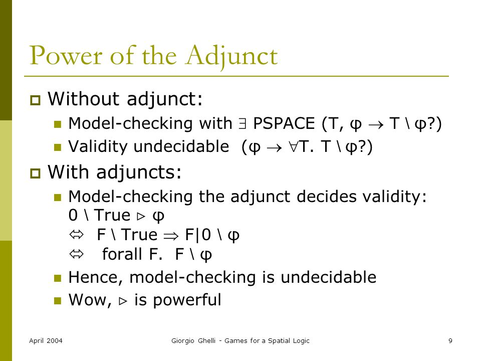 April 2004Giorgio Ghelli - Games for a Spatial Logic9 Power of the Adjunct  Without adjunct: Model-checking with  PSPACE (T, φ  T \ φ?) Validity undecidable (φ  T.