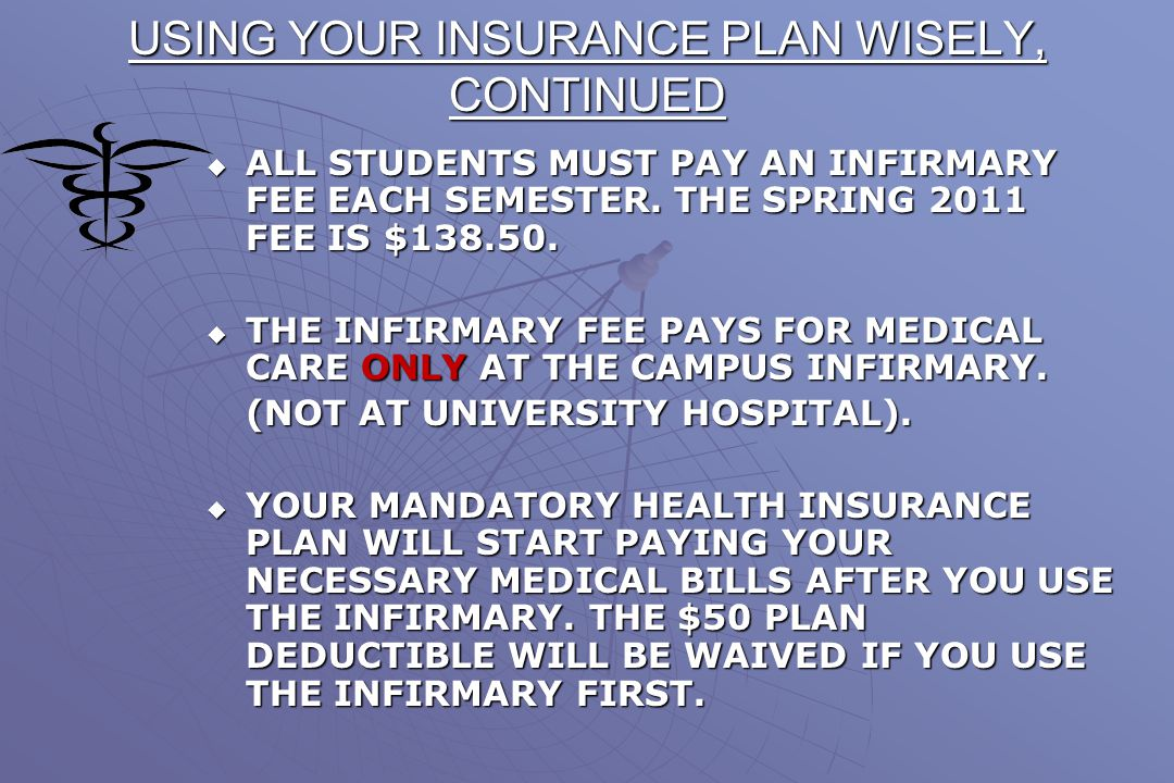 USING YOUR INSURANCE PLAN WISELY  THE STUDENT HEALTH SERVICE (INFIRMARY) SHOULD ALWAYS BE YOUR FIRST STOP WHEN YOU ARE SICK OR HAVE AN INJURY.  IT I