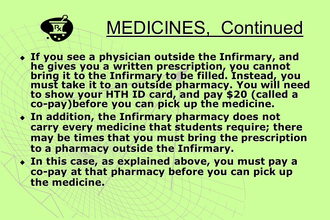 PRESCRIPTION MEDICINES  If you consult with a physician at the Infirmary, and receive a written prescription, you may fill it at the Infirmary pharma
