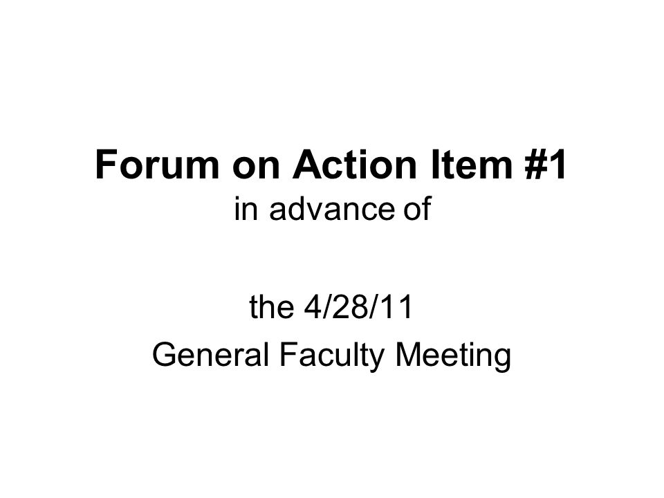 Forum on Action Item #1 in advance of the 4/28/11 General Faculty Meeting