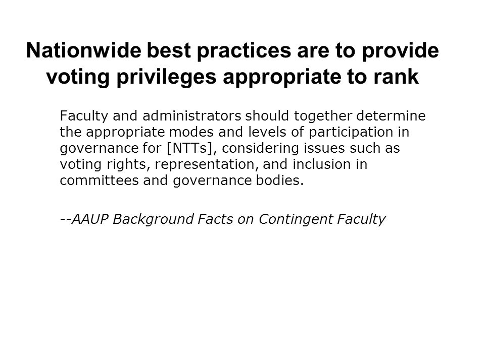 Nationwide best practices are to provide voting privileges appropriate to rank Faculty and administrators should together determine the appropriate modes and levels of participation in governance for [NTTs], considering issues such as voting rights, representation, and inclusion in committees and governance bodies.