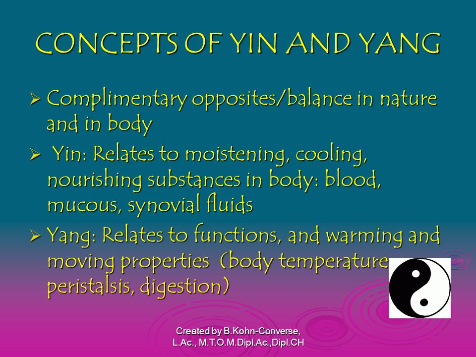 CONCEPTS OF YIN AND YANG  Complimentary opposites/balance in nature and in body  Yin: Relates to moistening, cooling, nourishing substances in body: blood, mucous, synovial fluids  Yang: Relates to functions, and warming and moving properties (body temperature, peristalsis, digestion) Created by B.Kohn-Converse, L.Ac., M.T.O.M.Dipl.Ac.,Dipl.CH