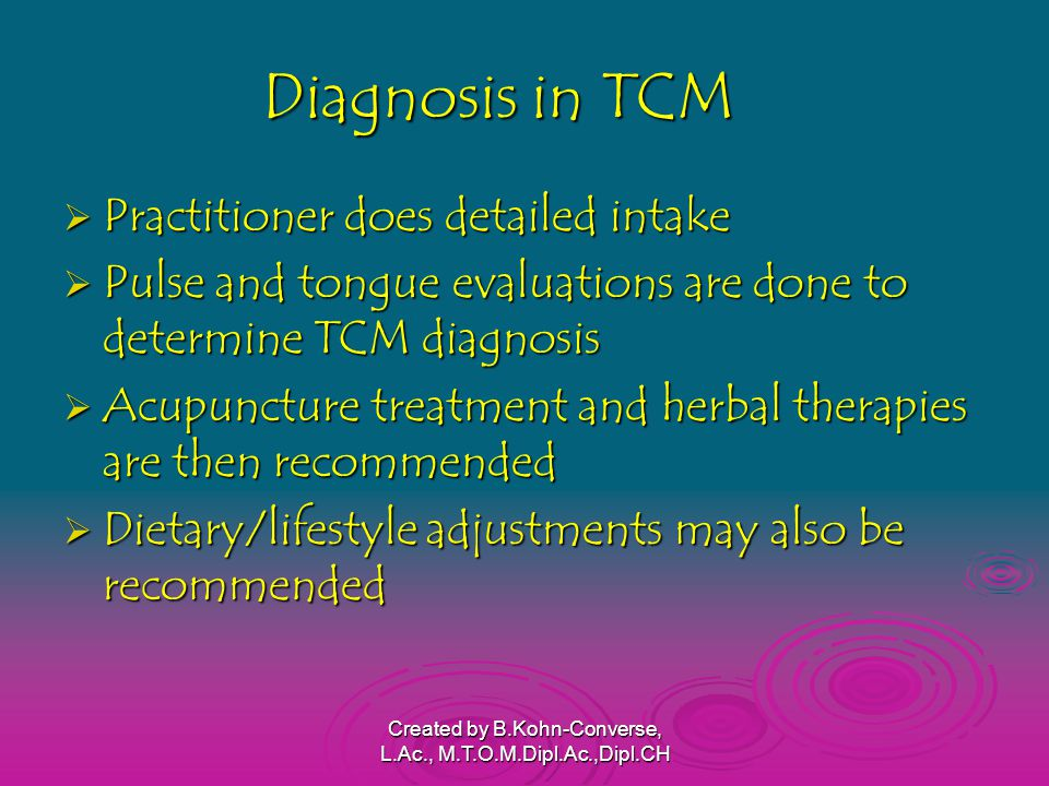 Diagnosis in TCM  Practitioner does detailed intake  Pulse and tongue evaluations are done to determine TCM diagnosis  Acupuncture treatment and herbal therapies are then recommended  Dietary/lifestyle adjustments may also be recommended Created by B.Kohn-Converse, L.Ac., M.T.O.M.Dipl.Ac.,Dipl.CH