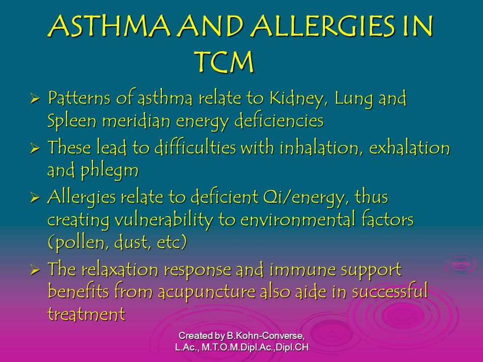 ASTHMA AND ALLERGIES IN TCM  Patterns of asthma relate to Kidney, Lung and Spleen meridian energy deficiencies  These lead to difficulties with inhalation, exhalation and phlegm  Allergies relate to deficient Qi/energy, thus creating vulnerability to environmental factors (pollen, dust, etc)  The relaxation response and immune support benefits from acupuncture also aide in successful treatment Created by B.Kohn-Converse, L.Ac., M.T.O.M.Dipl.Ac.,Dipl.CH
