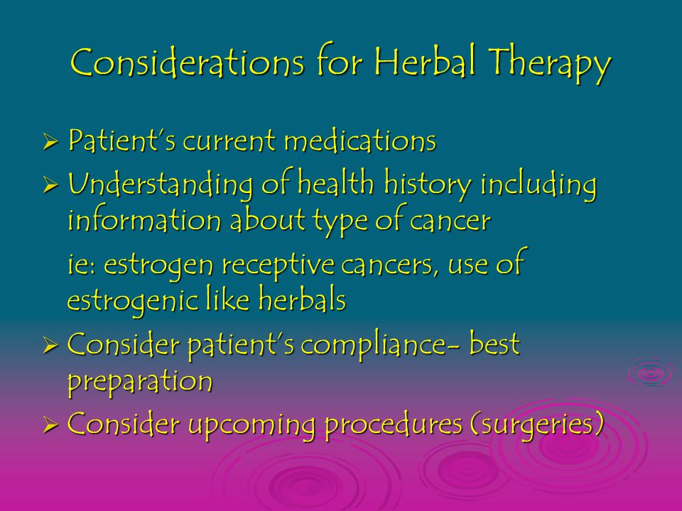 Considerations for Herbal Therapy  Patient's current medications  Understanding of health history including information about type of cancer ie: estrogen receptive cancers, use of estrogenic like herbals ie: estrogen receptive cancers, use of estrogenic like herbals  Consider patient's compliance- best preparation  Consider upcoming procedures (surgeries)