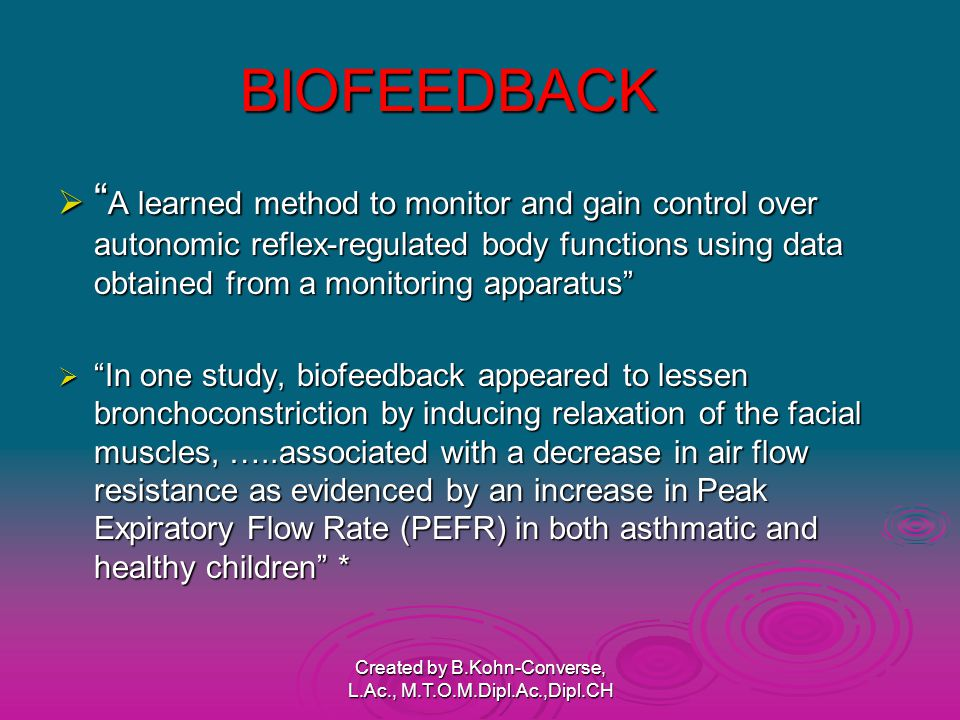 BIOFEEDBACK  A learned method to monitor and gain control over autonomic reflex-regulated body functions using data obtained from a monitoring apparatus  In one study, biofeedback appeared to lessen bronchoconstriction by inducing relaxation of the facial muscles, …..associated with a decrease in air flow resistance as evidenced by an increase in Peak Expiratory Flow Rate (PEFR) in both asthmatic and healthy children * Created by B.Kohn-Converse, L.Ac., M.T.O.M.Dipl.Ac.,Dipl.CH