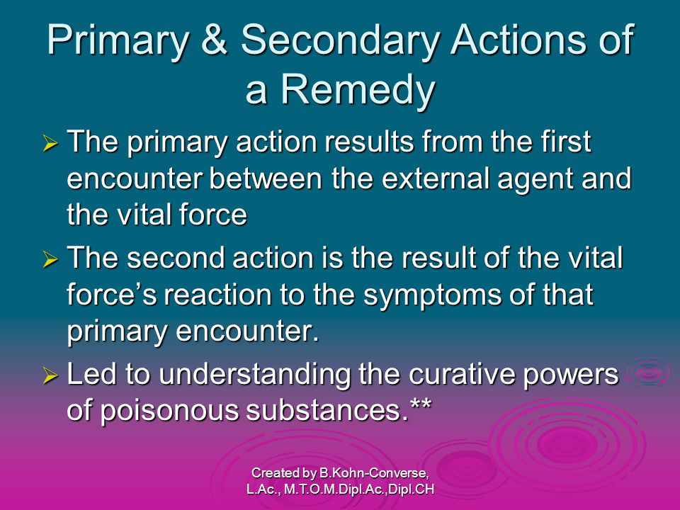 Primary & Secondary Actions of a Remedy  The primary action results from the first encounter between the external agent and the vital force  The second action is the result of the vital force's reaction to the symptoms of that primary encounter.