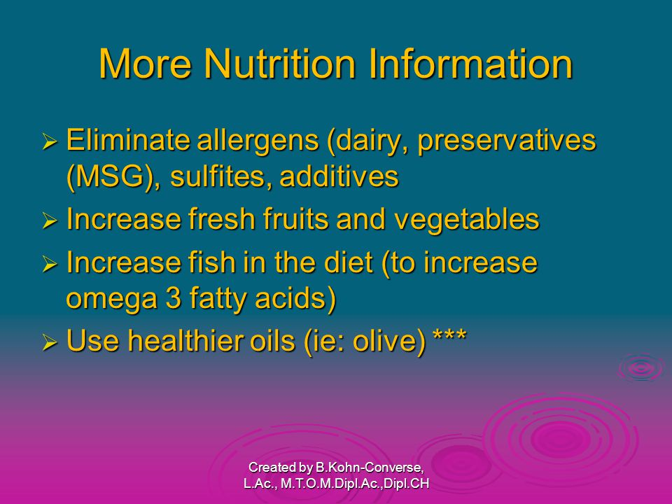 More Nutrition Information  Eliminate allergens (dairy, preservatives (MSG), sulfites, additives  Increase fresh fruits and vegetables  Increase fish in the diet (to increase omega 3 fatty acids)  Use healthier oils (ie: olive) *** Created by B.Kohn-Converse, L.Ac., M.T.O.M.Dipl.Ac.,Dipl.CH