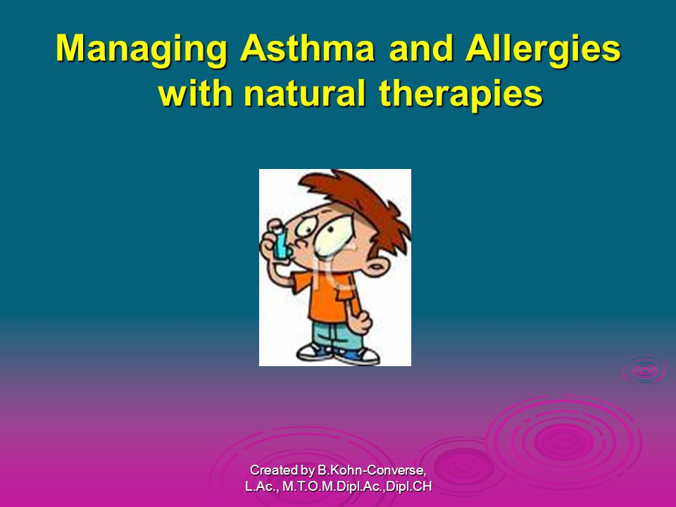 Managing Asthma and Allergies with natural therapies Created by B.Kohn-Converse, L.Ac., M.T.O.M.Dipl.Ac.,Dipl.CH