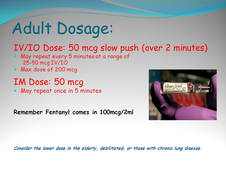 Adult Dosage: IV/IO Dose: 50 mcg slow push (over 2 minutes) May repeat every 5 minutes at a range of 25-50 mcg IV/IO Max dose of 200 mcg IM Dose: 50 mcg May repeat once in 5 minutes Remember Fentanyl comes in 100mcg/2ml Consider the lower dose in the elderly, debilitated, or those with chronic lung disease.