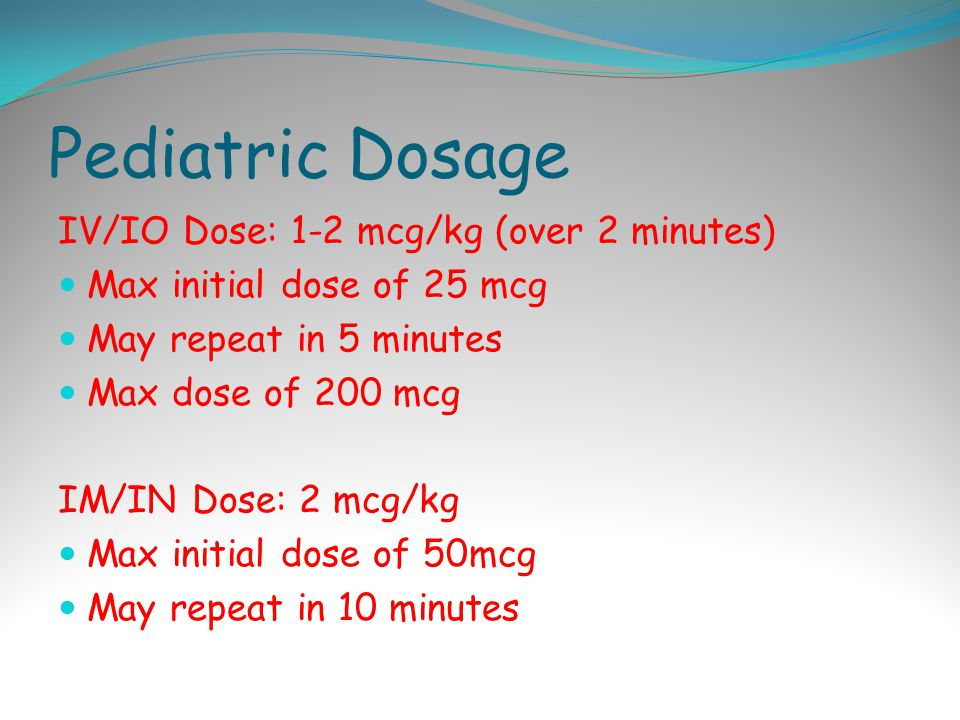 Pediatric Dosage IV/IO Dose: 1-2 mcg/kg (over 2 minutes) Max initial dose of 25 mcg May repeat in 5 minutes Max dose of 200 mcg IM/IN Dose: 2 mcg/kg Max initial dose of 50mcg May repeat in 10 minutes