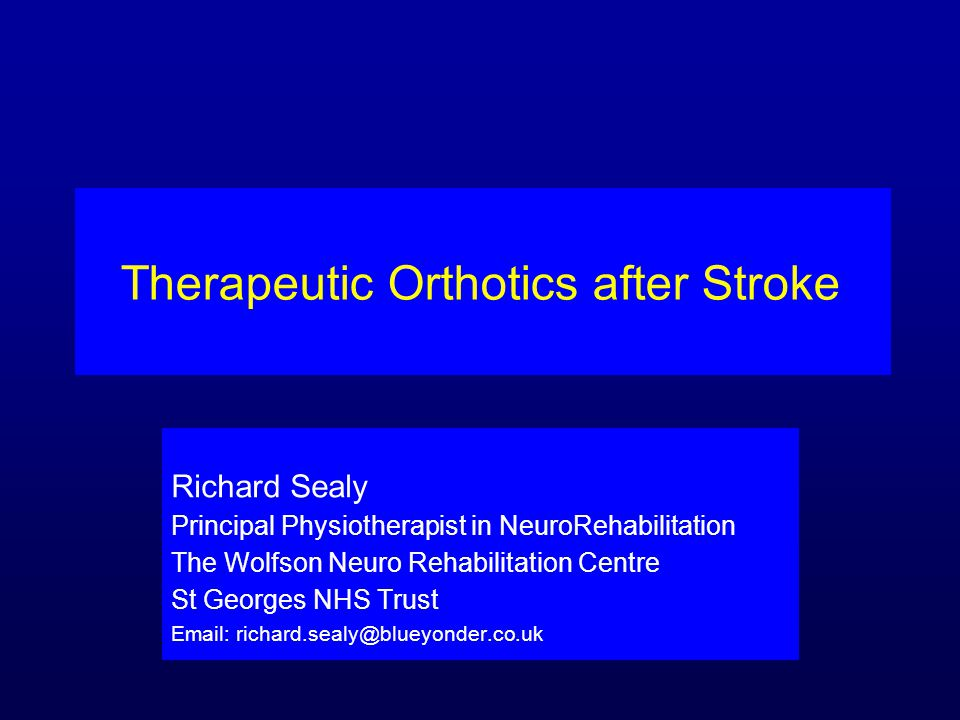 Therapeutic Orthotics after Stroke Richard Sealy Principal Physiotherapist in NeuroRehabilitation The Wolfson Neuro Rehabilitation Centre St Georges N