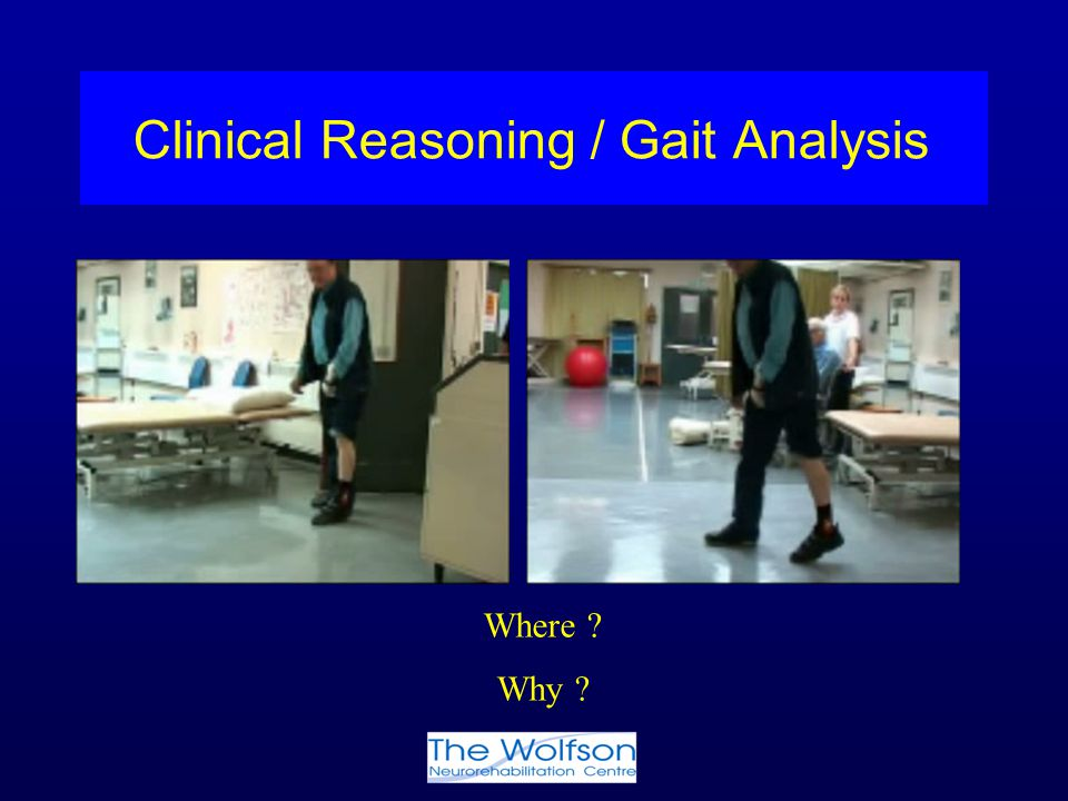Clinical Reasoning / Gait Analysis Where ? Why ?