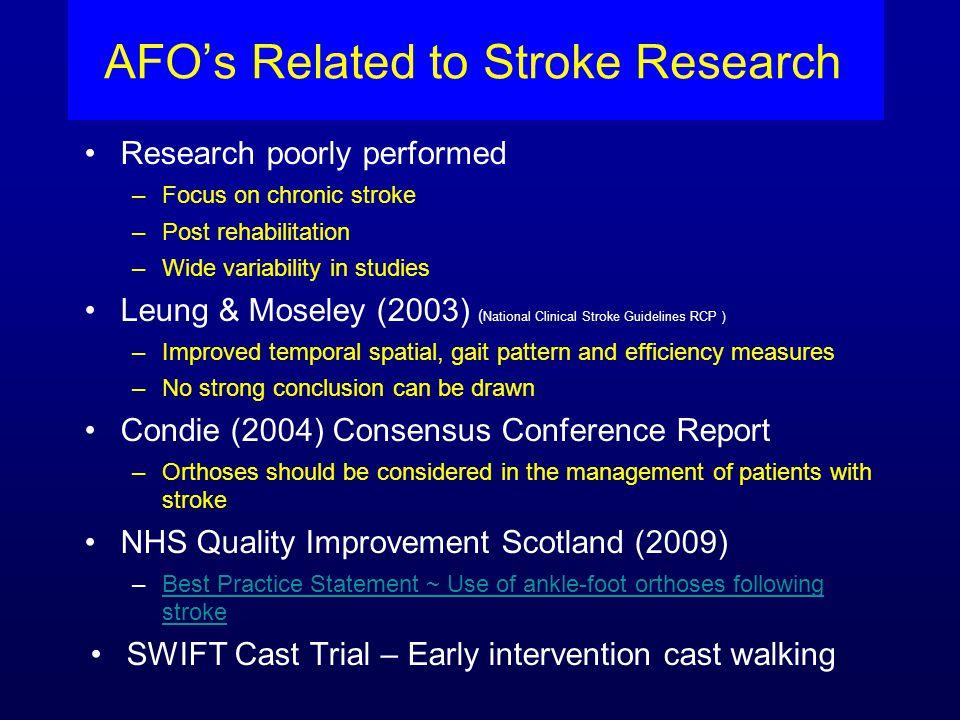 AFO's Related to Stroke Research Research poorly performed –Focus on chronic stroke –Post rehabilitation –Wide variability in studies Leung & Moseley