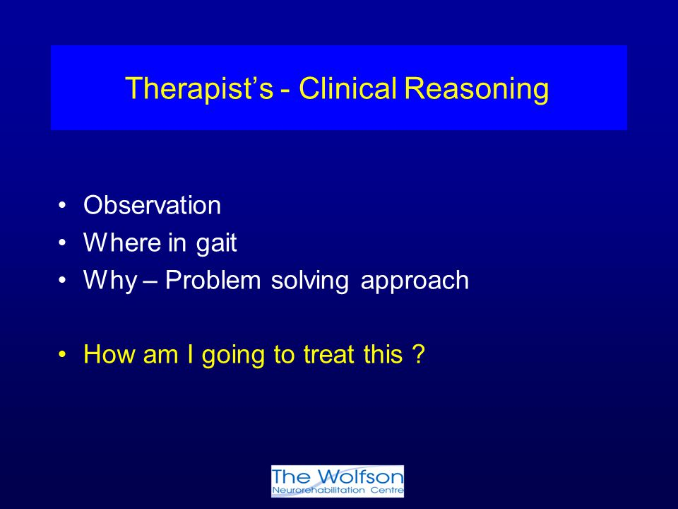 Therapist's - Clinical Reasoning Observation Where in gait Why – Problem solving approach How am I going to treat this ?