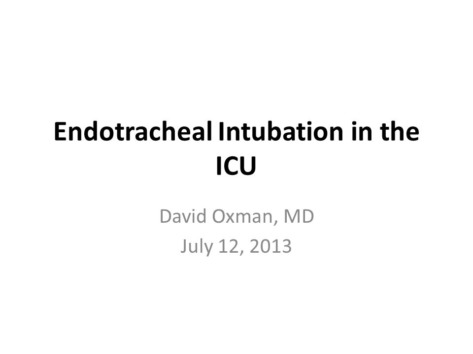 Endotracheal Intubation in the ICU David Oxman, MD July 12, 2013