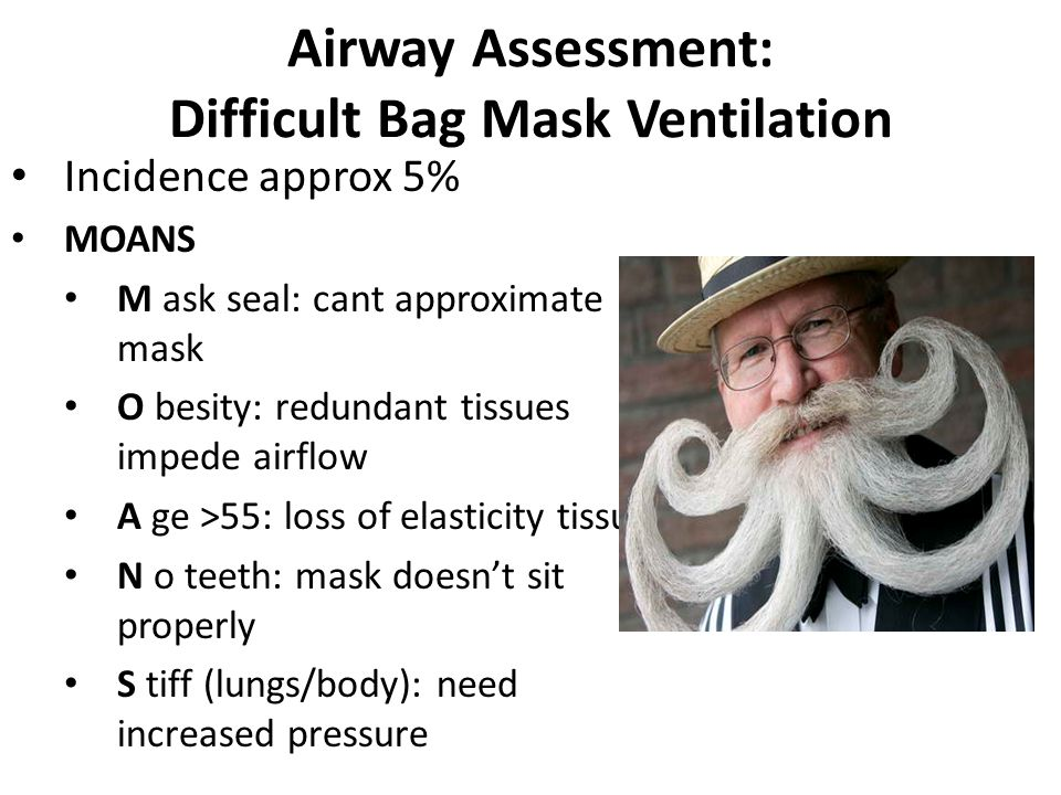Airway Assessment: Difficult Bag Mask Ventilation Incidence approx 5% MOANS M ask seal: cant approximate mask O besity: redundant tissues impede airflow A ge >55: loss of elasticity tissues N o teeth: mask doesn't sit properly S tiff (lungs/body): need increased pressure