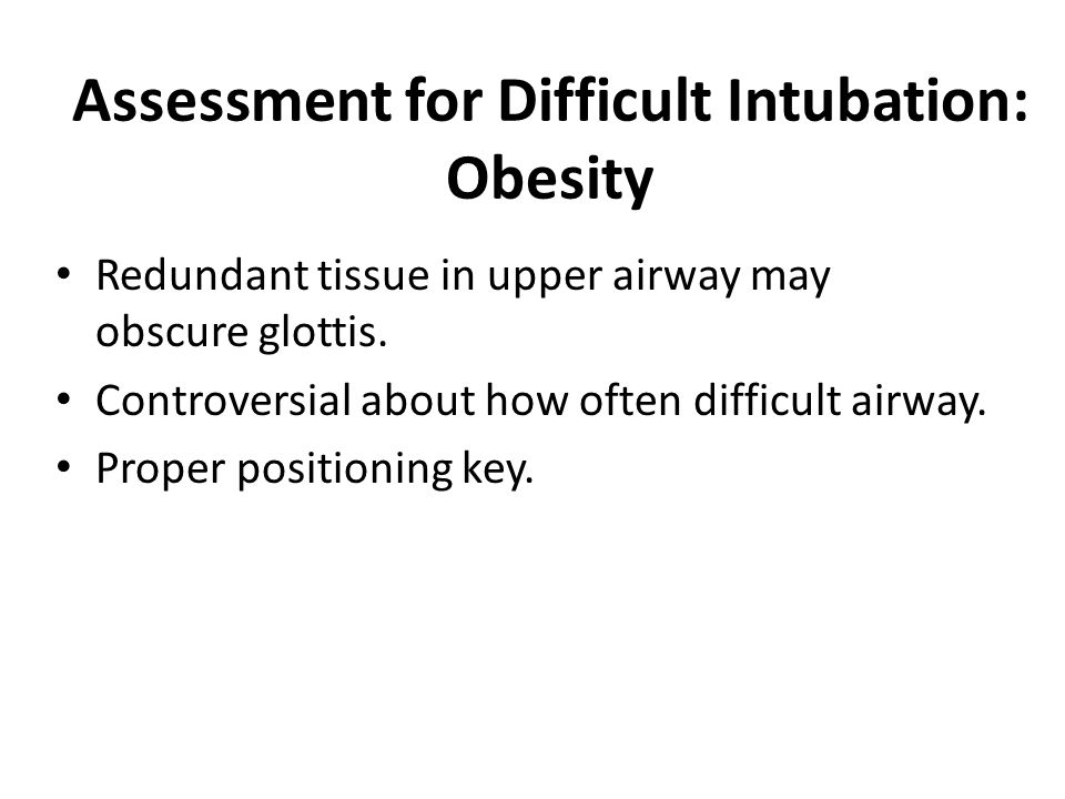 Assessment for Difficult Intubation: Obesity Redundant tissue in upper airway may obscure glottis.
