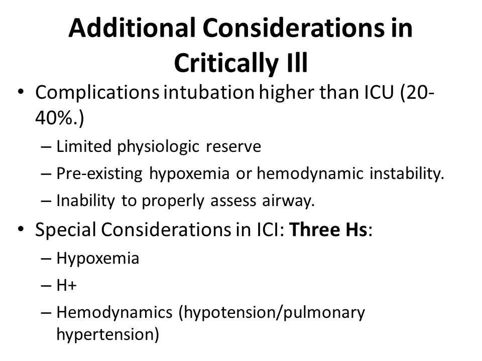 Additional Considerations in Critically Ill Complications intubation higher than ICU (20- 40%.) – Limited physiologic reserve – Pre-existing hypoxemia or hemodynamic instability.