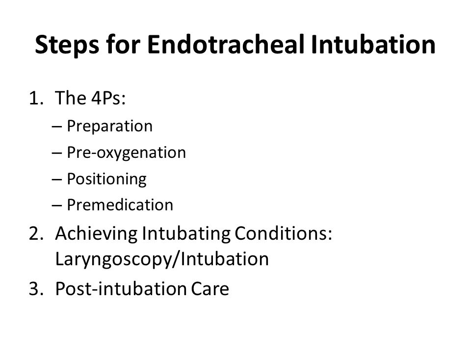 Steps for Endotracheal Intubation 1.The 4Ps: – Preparation – Pre-oxygenation – Positioning – Premedication 2.Achieving Intubating Conditions: Laryngoscopy/Intubation 3.Post-intubation Care