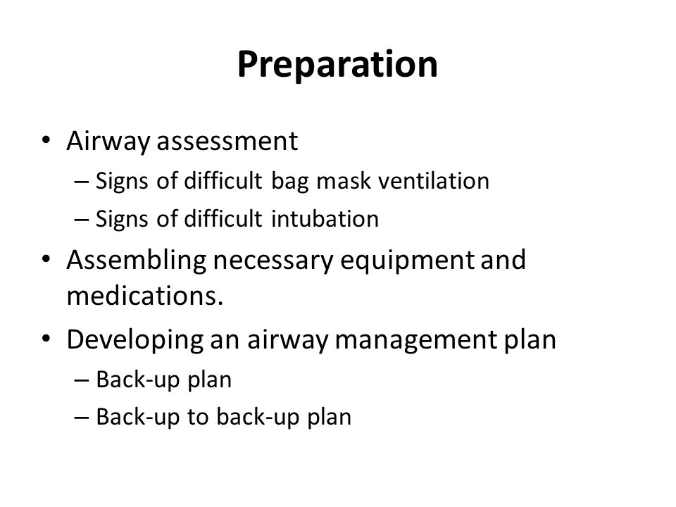 Preparation Airway assessment – Signs of difficult bag mask ventilation – Signs of difficult intubation Assembling necessary equipment and medications.