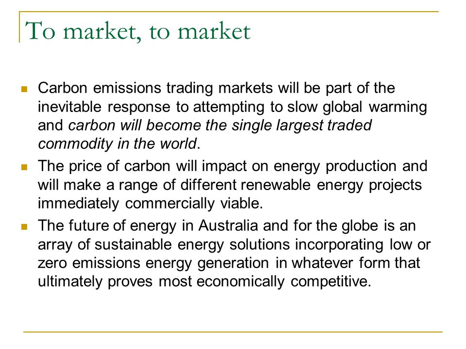 To market, to market Carbon emissions trading markets will be part of the inevitable response to attempting to slow global warming and carbon will bec