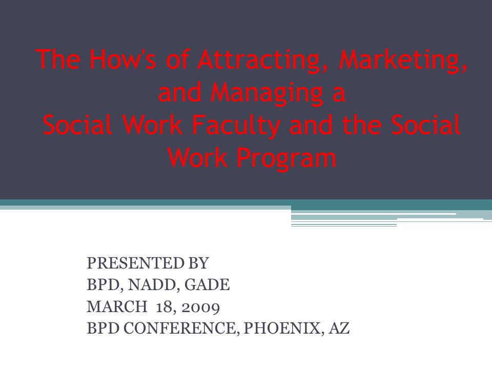 The How s of Attracting, Marketing, and Managing a Social Work Faculty and the Social Work Program PRESENTED BY BPD, NADD, GADE MARCH 18, 2009 BPD CONFERENCE, PHOENIX, AZ