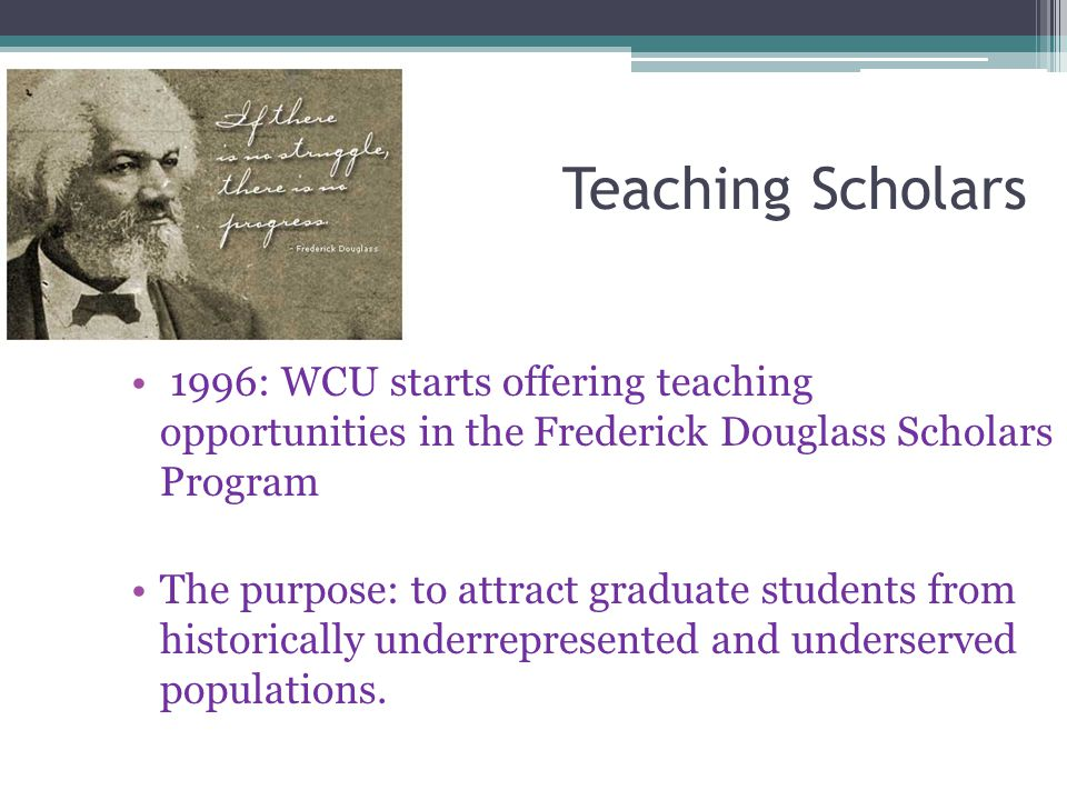 Teaching Scholars 1996: WCU starts offering teaching opportunities in the Frederick Douglass Scholars Program The purpose: to attract graduate student