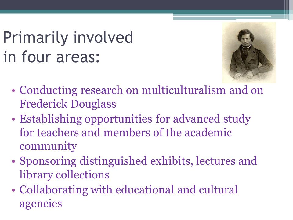 Primarily involved in four areas: Conducting research on multiculturalism and on Frederick Douglass Establishing opportunities for advanced study for teachers and members of the academic community Sponsoring distinguished exhibits, lectures and library collections Collaborating with educational and cultural agencies