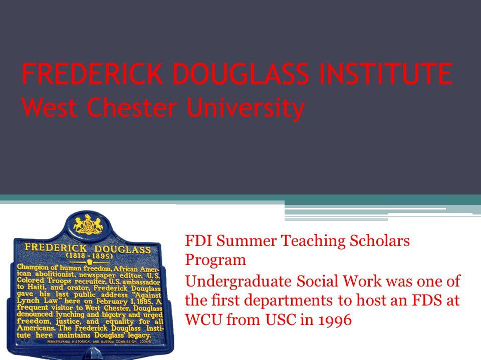 FREDERICK DOUGLASS INSTITUTE West Chester University FDI Summer Teaching Scholars Program Undergraduate Social Work was one of the first departments t