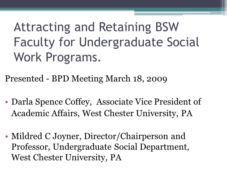Attracting and Retaining BSW Faculty for Undergraduate Social Work Programs. Presented - BPD Meeting March 18, 2009 Darla Spence Coffey, Associate Vic