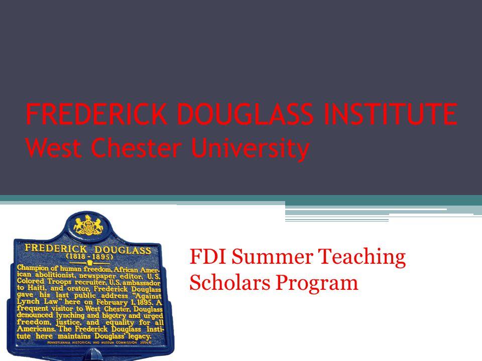 FREDERICK DOUGLASS INSTITUTE West Chester University FDI Summer Teaching Scholars Program