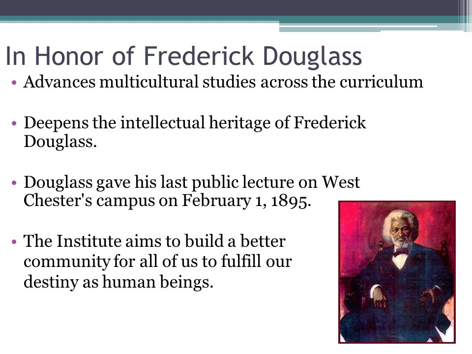 In Honor of Frederick Douglass Advances multicultural studies across the curriculum Deepens the intellectual heritage of Frederick Douglass. Douglass
