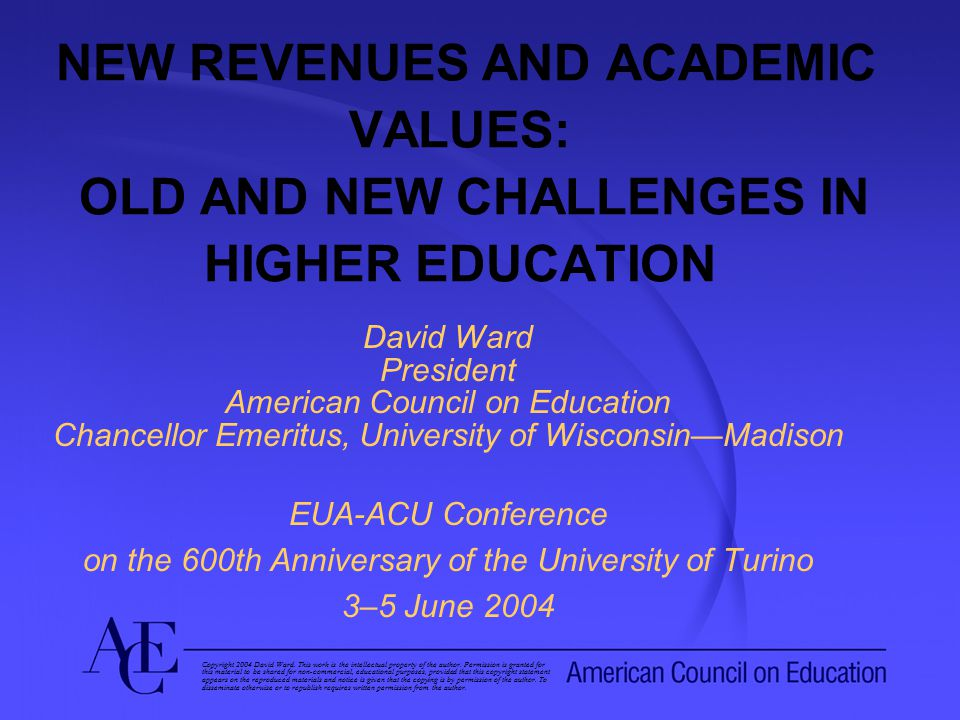 NEW REVENUES AND ACADEMIC VALUES: OLD AND NEW CHALLENGES IN HIGHER EDUCATION David Ward President American Council on Education Chancellor Emeritus, University of Wisconsin—Madison EUA-ACU Conference on the 600th Anniversary of the University of Turino 3–5 June 2004 Copyright 2004 David Ward.