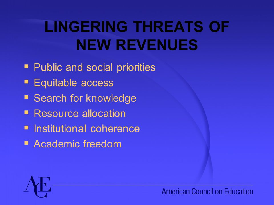 LINGERING THREATS OF NEW REVENUES  Public and social priorities  Equitable access  Search for knowledge  Resource allocation  Institutional coherence  Academic freedom