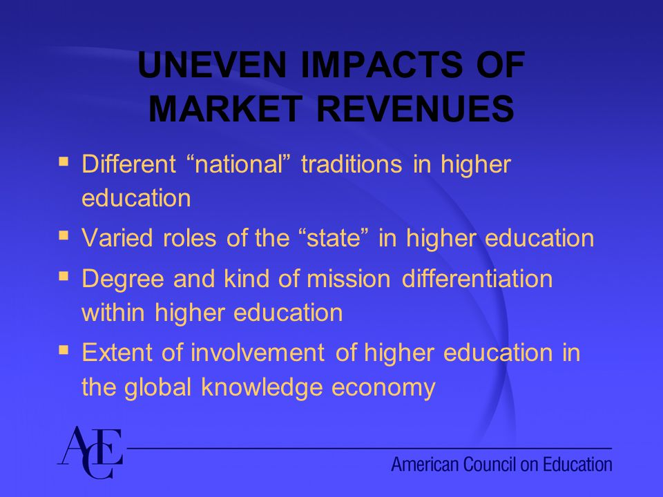 UNEVEN IMPACTS OF MARKET REVENUES  Different national traditions in higher education  Varied roles of the state in higher education  Degree and kind of mission differentiation within higher education  Extent of involvement of higher education in the global knowledge economy