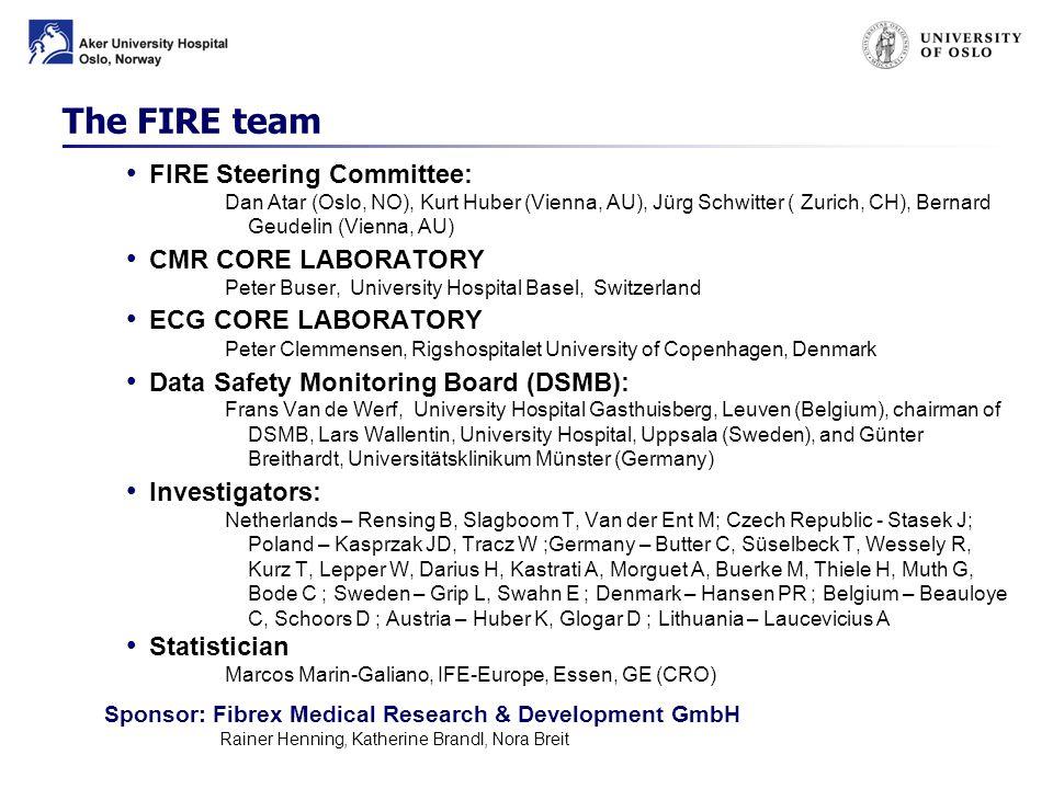 The FIRE team FIRE Steering Committee: Dan Atar (Oslo, NO), Kurt Huber (Vienna, AU), Jürg Schwitter ( Zurich, CH), Bernard Geudelin (Vienna, AU) CMR CORE LABORATORY Peter Buser, University Hospital Basel, Switzerland ECG CORE LABORATORY Peter Clemmensen, Rigshospitalet University of Copenhagen, Denmark Data Safety Monitoring Board (DSMB): Frans Van de Werf, University Hospital Gasthuisberg, Leuven (Belgium), chairman of DSMB, Lars Wallentin, University Hospital, Uppsala (Sweden), and Günter Breithardt, Universitätsklinikum Münster (Germany) Investigators: Netherlands – Rensing B, Slagboom T, Van der Ent M; Czech Republic - Stasek J; Poland – Kasprzak JD, Tracz W ;Germany – Butter C, Süselbeck T, Wessely R, Kurz T, Lepper W, Darius H, Kastrati A, Morguet A, Buerke M, Thiele H, Muth G, Bode C ; Sweden – Grip L, Swahn E ; Denmark – Hansen PR ; Belgium – Beauloye C, Schoors D ; Austria – Huber K, Glogar D ; Lithuania – Laucevicius A Statistician Marcos Marin-Galiano, IFE-Europe, Essen, GE (CRO) Sponsor: Fibrex Medical Research & Development GmbH Rainer Henning, Katherine Brandl, Nora Breit