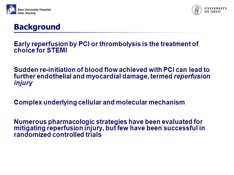 Background Early reperfusion by PCI or thrombolysis is the treatment of choice for STEMI Sudden re-initiation of blood flow achieved with PCI can lead to further endothelial and myocardial damage, termed reperfusion injury Complex underlying cellular and molecular mechanism Numerous pharmacologic strategies have been evaluated for mitigating reperfusion injury, but few have been successful in randomized controlled trials