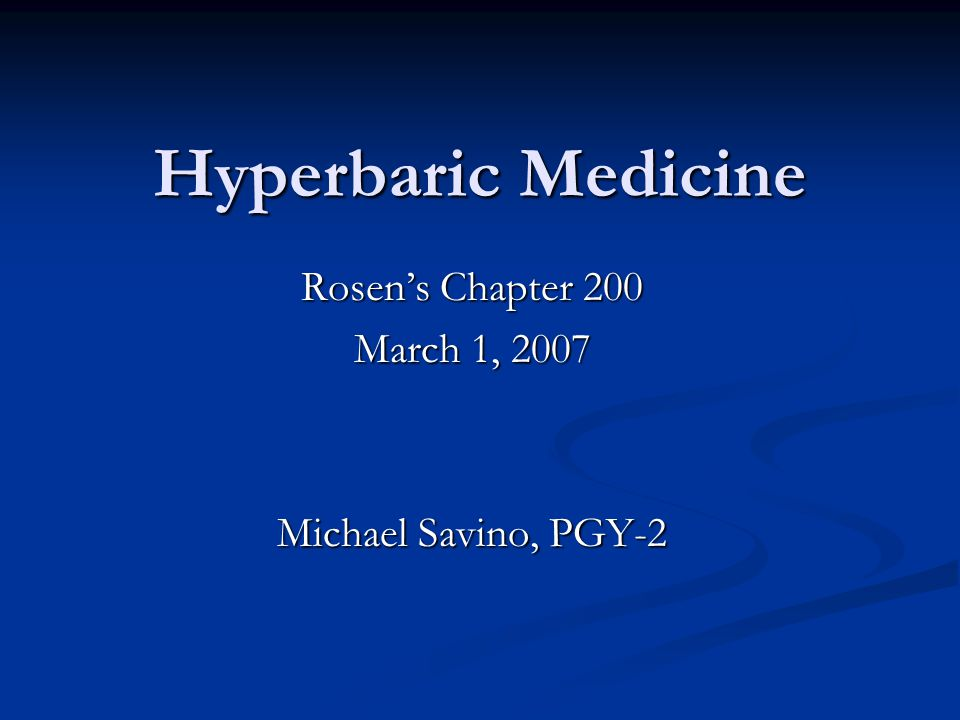Hyperbaric Medicine Rosen's Chapter 200 March 1, 2007 Michael Savino, PGY-2