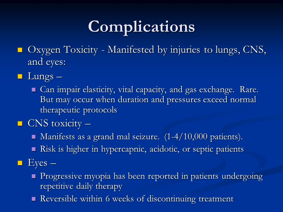 Complications Oxygen Toxicity - Manifested by injuries to lungs, CNS, and eyes: Oxygen Toxicity - Manifested by injuries to lungs, CNS, and eyes: Lungs – Lungs – Can impair elasticity, vital capacity, and gas exchange.