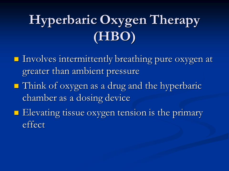 Hyperbaric Oxygen Therapy (HBO) Involves intermittently breathing pure oxygen at greater than ambient pressure Involves intermittently breathing pure oxygen at greater than ambient pressure Think of oxygen as a drug and the hyperbaric chamber as a dosing device Think of oxygen as a drug and the hyperbaric chamber as a dosing device Elevating tissue oxygen tension is the primary effect Elevating tissue oxygen tension is the primary effect