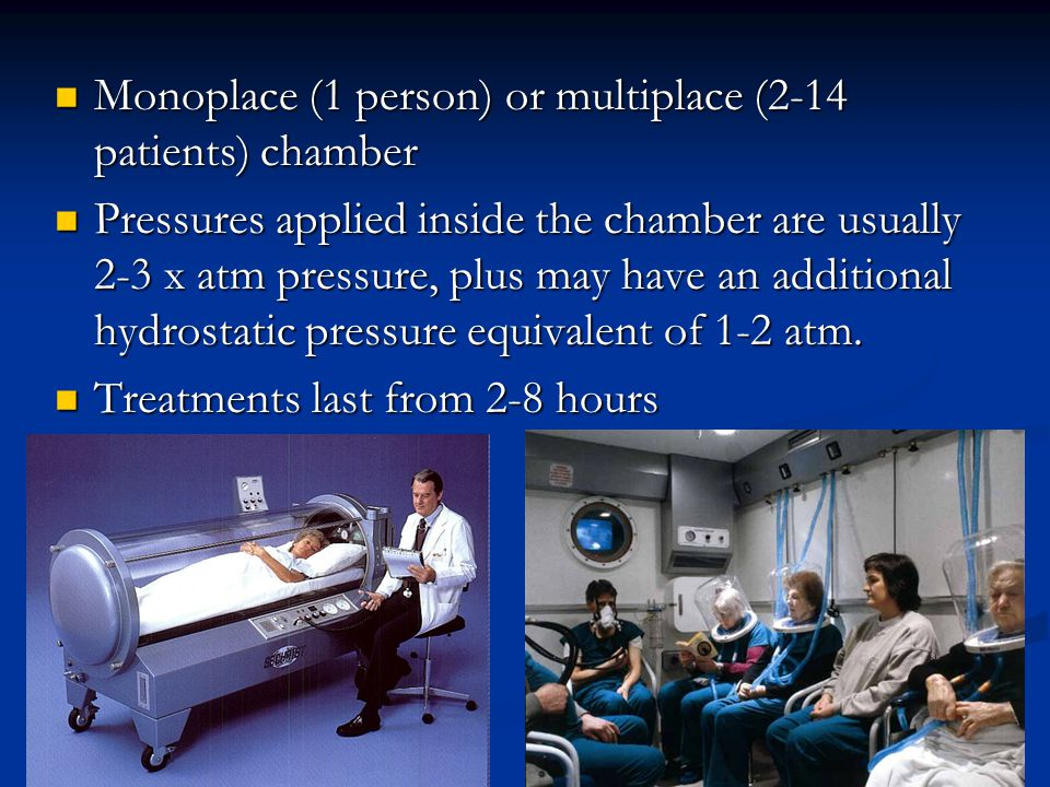 Monoplace (1 person) or multiplace (2-14 patients) chamber Monoplace (1 person) or multiplace (2-14 patients) chamber Pressures applied inside the chamber are usually 2-3 x atm pressure, plus may have an additional hydrostatic pressure equivalent of 1-2 atm.