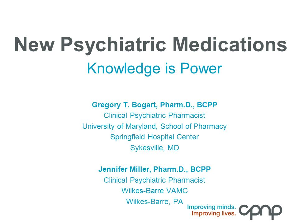 New Psychiatric Medications Knowledge is Power Gregory T. Bogart, Pharm.D., BCPP Clinical Psychiatric Pharmacist University of Maryland, School of Pha