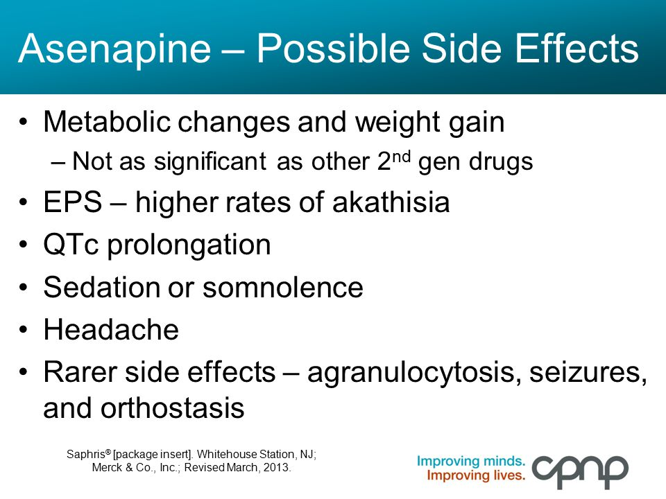 Asenapine – Possible Side Effects Metabolic changes and weight gain –Not as significant as other 2 nd gen drugs EPS – higher rates of akathisia QTc pr
