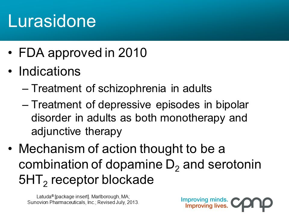 Lurasidone FDA approved in 2010 Indications –Treatment of schizophrenia in adults –Treatment of depressive episodes in bipolar disorder in adults as b