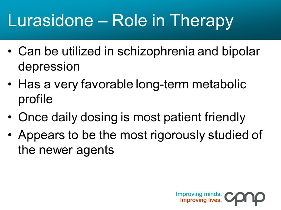Lurasidone – Role in Therapy Can be utilized in schizophrenia and bipolar depression Has a very favorable long-term metabolic profile Once daily dosin
