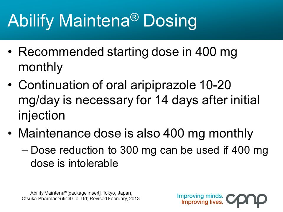 Abilify Maintena ® Dosing Recommended starting dose in 400 mg monthly Continuation of oral aripiprazole 10-20 mg/day is necessary for 14 days after in