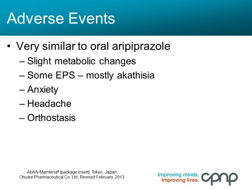 Adverse Events Very similar to oral aripiprazole –Slight metabolic changes –Some EPS – mostly akathisia –Anxiety –Headache –Orthostasis Abilify Mainte