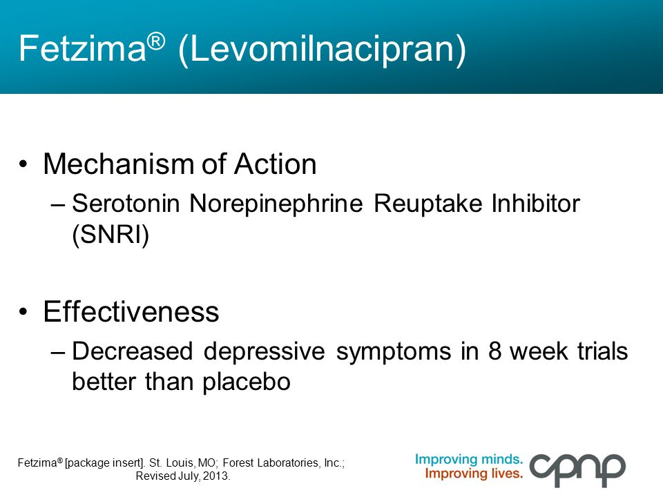 Fetzima ® (Levomilnacipran) Mechanism of Action –Serotonin Norepinephrine Reuptake Inhibitor (SNRI) Effectiveness –Decreased depressive symptoms in 8